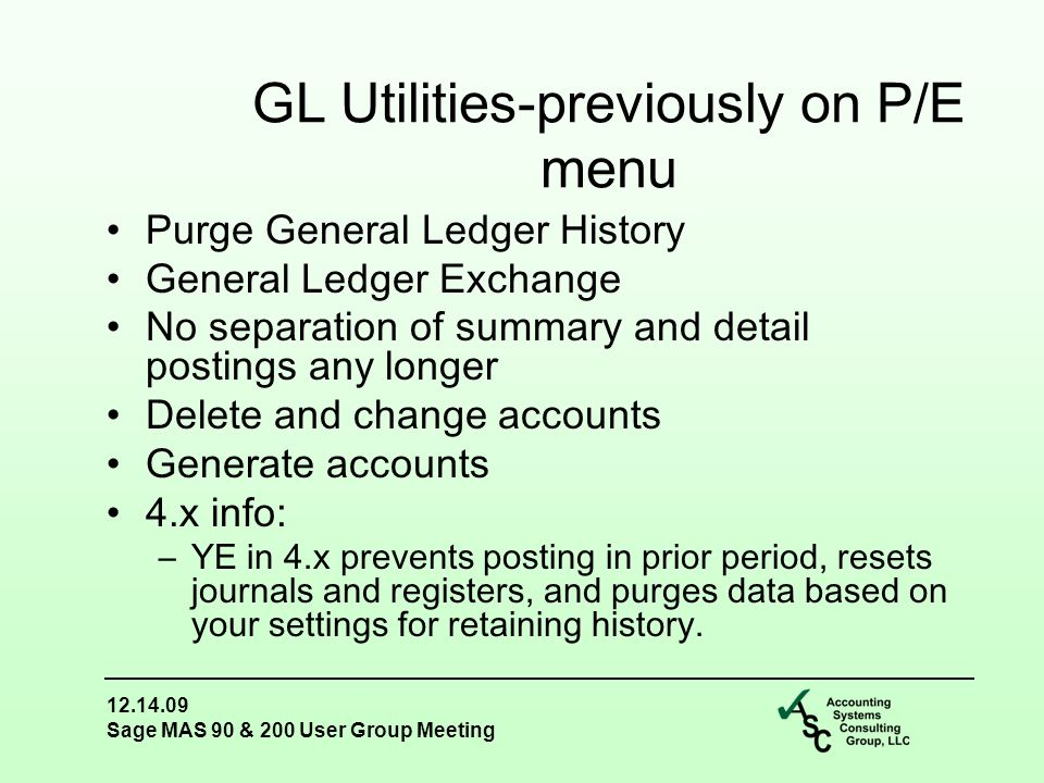 12.14.09 Sage MAS 90 & 200 User Group Meeting Purge General Ledger History General Ledger Exchange No separation of summary and detail postings any longer Delete and change accounts Generate accounts 4.x info: –YE in 4.x prevents posting in prior period, resets journals and registers, and purges data based on your settings for retaining history.