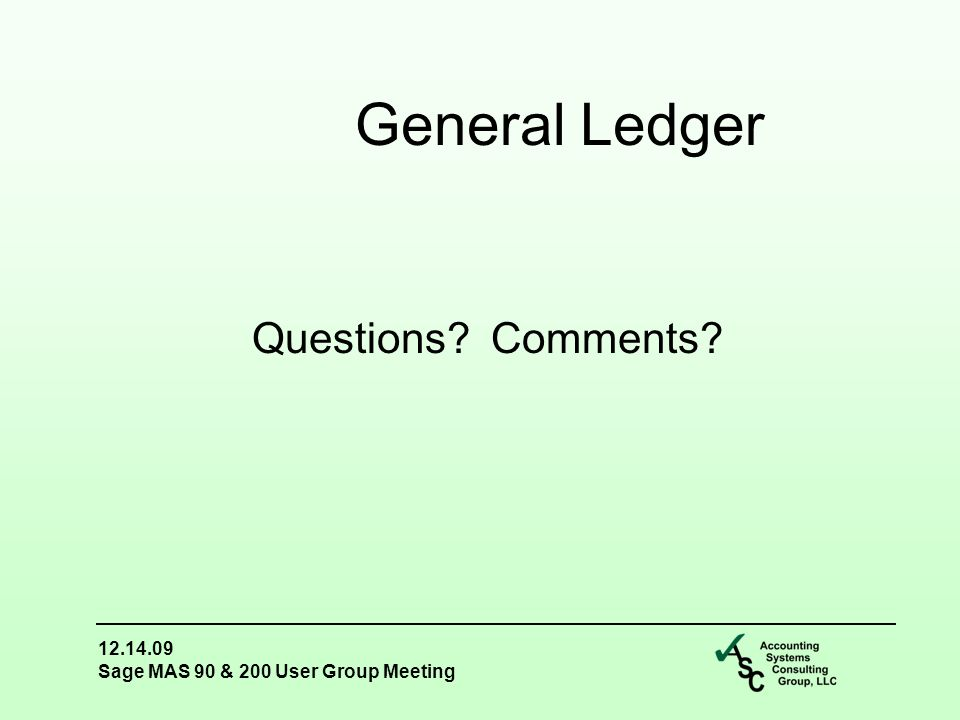 12.14.09 Sage MAS 90 & 200 User Group Meeting Questions Comments General Ledger