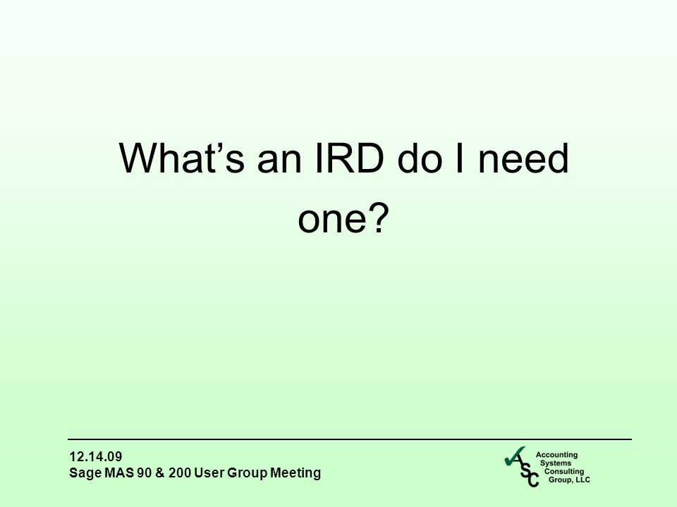 12.14.09 Sage MAS 90 & 200 User Group Meeting What's an IRD do I need one