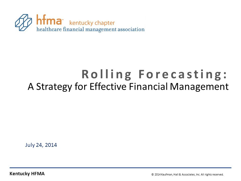 Kentucky HFMA © 2014 Kaufman, Hall & Associates, Inc. All rights reserved. 0 Rolling Forecasting: A Strategy for Effective Financial Management July 2
