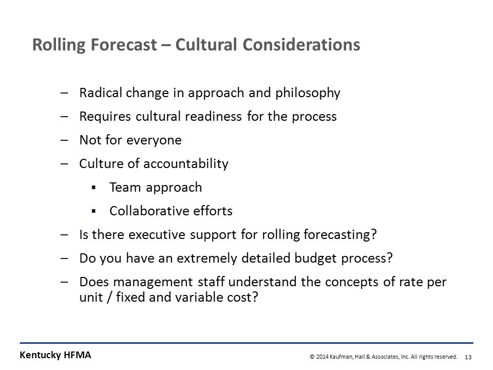 Kentucky HFMA © 2014 Kaufman, Hall & Associates, Inc. All rights reserved. 13 Rolling Forecast – Cultural Considerations –Radical change in approach a