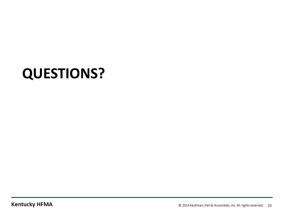 Kentucky HFMA © 2014 Kaufman, Hall & Associates, Inc. All rights reserved. 33 QUESTIONS?