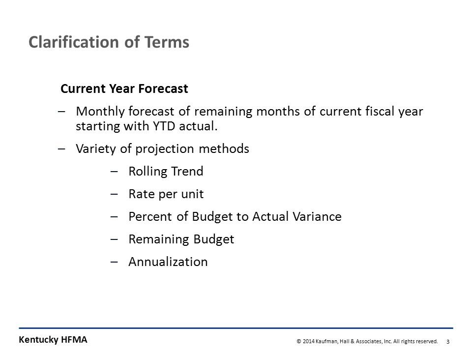 Kentucky HFMA © 2014 Kaufman, Hall & Associates, Inc. All rights reserved. 3 Clarification of Terms Current Year Forecast –Monthly forecast of remaini