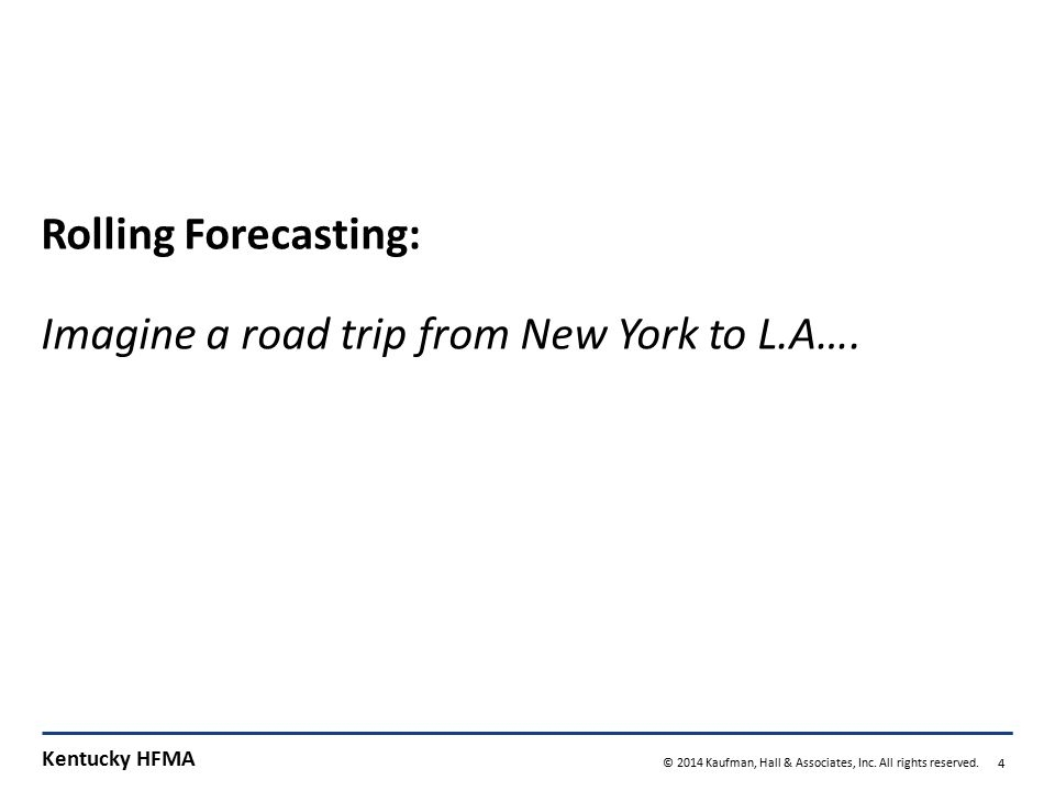 Kentucky HFMA © 2014 Kaufman, Hall & Associates, Inc. All rights reserved. 4 Rolling Forecasting: Imagine a road trip from New York to L.A….