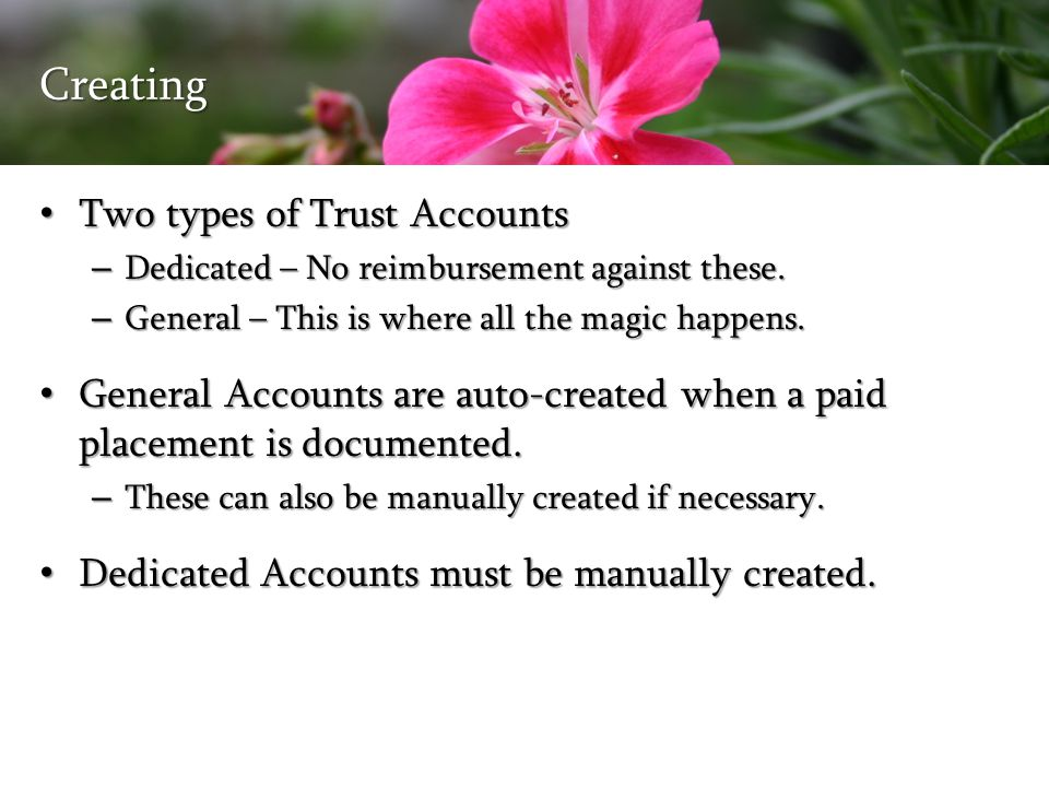 Creating Two types of Trust Accounts Two types of Trust Accounts – Dedicated – No reimbursement against these. – General – This is where all the magic