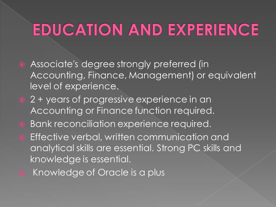  Associate's degree strongly preferred (in Accounting, Finance, Management) or equivalent level of experience.  2 + years of progressive experience