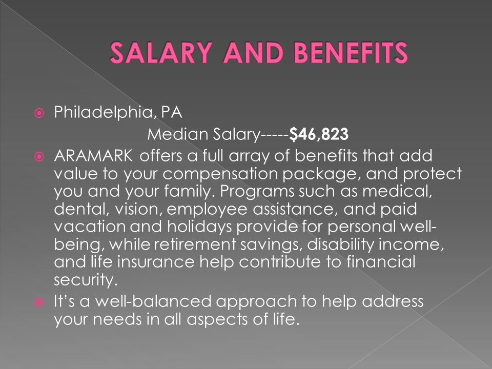  Philadelphia, PA Median Salary----- $46,823  ARAMARK offers a full array of benefits that add value to your compensation package, and protect you a