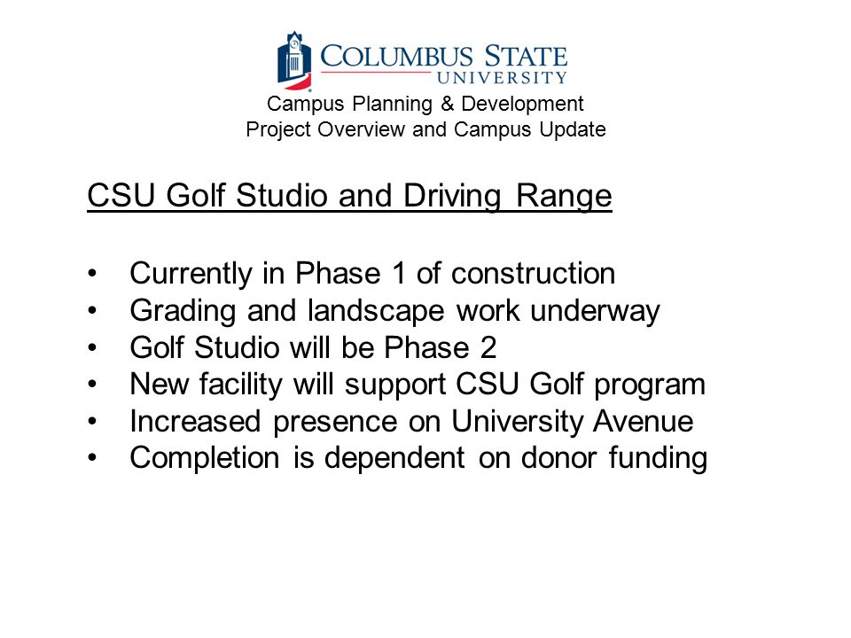 CSU Golf Studio and Driving Range Currently in Phase 1 of construction Grading and landscape work underway Golf Studio will be Phase 2 New facility will support CSU Golf program Increased presence on University Avenue Completion is dependent on donor funding Campus Planning & Development Project Overview and Campus Update