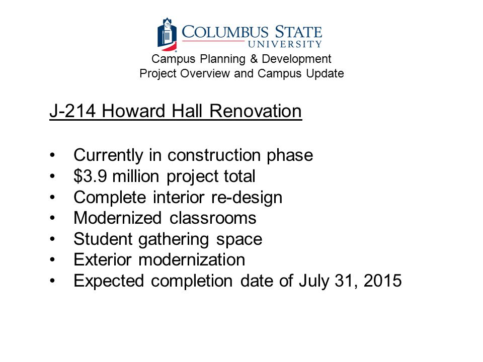 J-214 Howard Hall Renovation Currently in construction phase $3.9 million project total Complete interior re-design Modernized classrooms Student gath