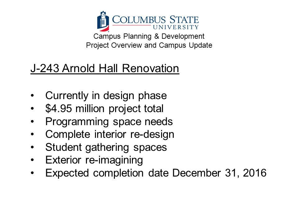J-243 Arnold Hall Renovation Currently in design phase $4.95 million project total Programming space needs Complete interior re-design Student gathering spaces Exterior re-imagining Expected completion date December 31, 2016 Campus Planning & Development Project Overview and Campus Update