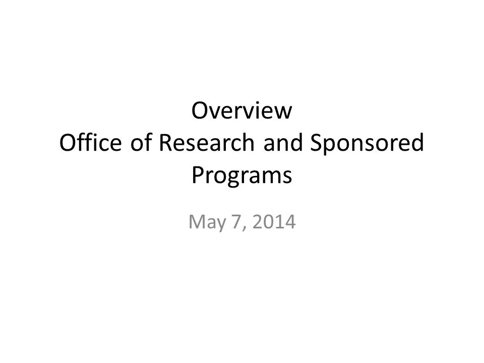 Overview Office of Research and Sponsored Programs May 7, 2014