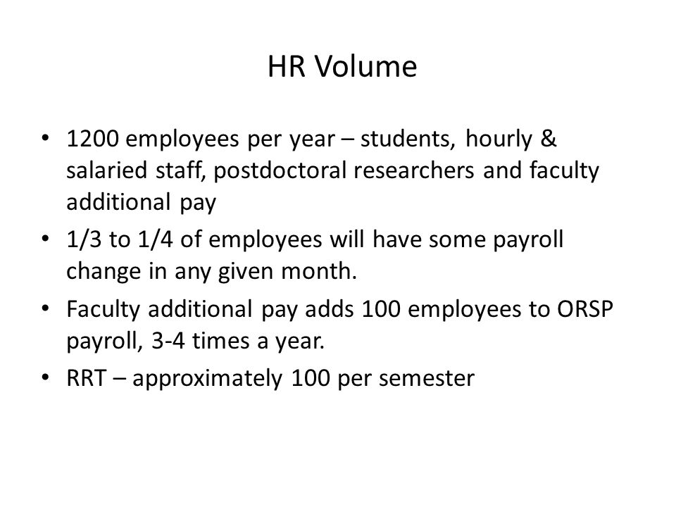 HR Volume 1200 employees per year – students, hourly & salaried staff, postdoctoral researchers and faculty additional pay 1/3 to 1/4 of employees will have some payroll change in any given month.
