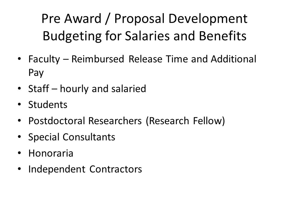 Pre Award / Proposal Development Budgeting for Salaries and Benefits Faculty – Reimbursed Release Time and Additional Pay Staff – hourly and salaried Students Postdoctoral Researchers (Research Fellow) Special Consultants Honoraria Independent Contractors