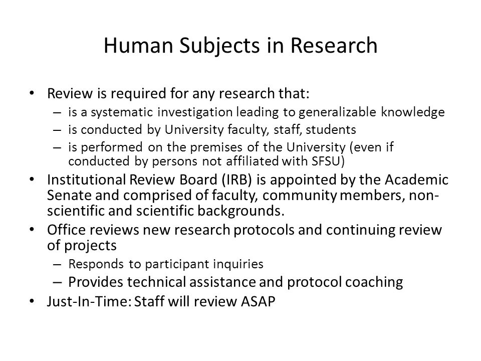 Human Subjects in Research Review is required for any research that: – is a systematic investigation leading to generalizable knowledge – is conducted by University faculty, staff, students – is performed on the premises of the University (even if conducted by persons not affiliated with SFSU) Institutional Review Board (IRB) is appointed by the Academic Senate and comprised of faculty, community members, non- scientific and scientific backgrounds.