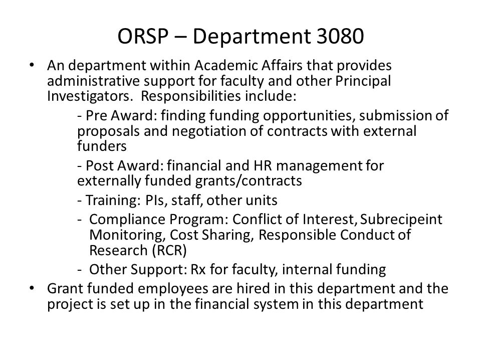ORSP – Department 3075 General Fund ORSP's Central Office This department's employees include the Grant Administrators, Grant Support Coordinators, HR Specialists and the staff of Human and Animal Protections ORSP Central Office staff are located both in the Administration Building and in Hensill Hall, Room 301