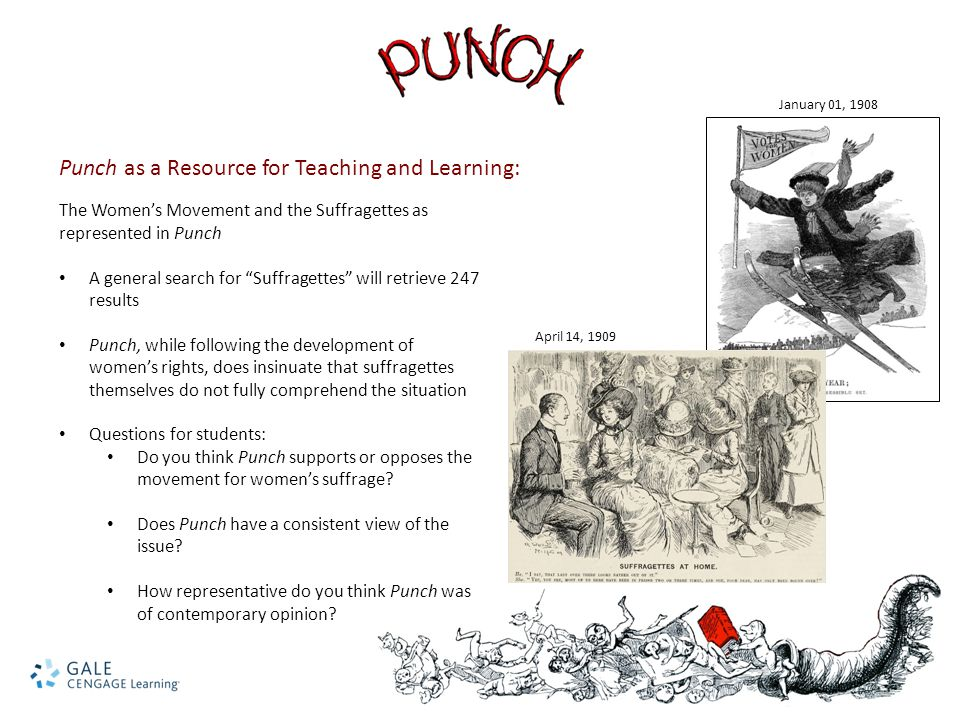Punch as a Resource for Teaching and Learning: The Women's Movement and the Suffragettes as represented in Punch A general search for Suffragettes will retrieve 247 results Punch, while following the development of women's rights, does insinuate that suffragettes themselves do not fully comprehend the situation Questions for students: Do you think Punch supports or opposes the movement for women's suffrage.