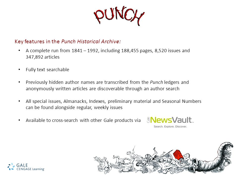 Key features in the Punch Historical Archive: A complete run from 1841 – 1992, including 188,455 pages, 8,520 issues and 347,892 articles Fully text searchable Previously hidden author names are transcribed from the Punch ledgers and anonymously written articles are discoverable through an author search All special issues, Almanacks, Indexes, preliminary material and Seasonal Numbers can be found alongside regular, weekly issues Available to cross-search with other Gale products via