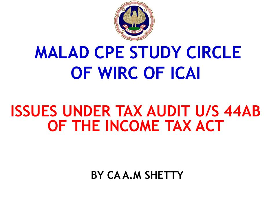 MALAD CPE STUDY CIRCLE OF WIRC OF ICAI ISSUES UNDER TAX AUDIT U/S 44AB OF THE INCOME TAX ACT BY CA A.M SHETTY