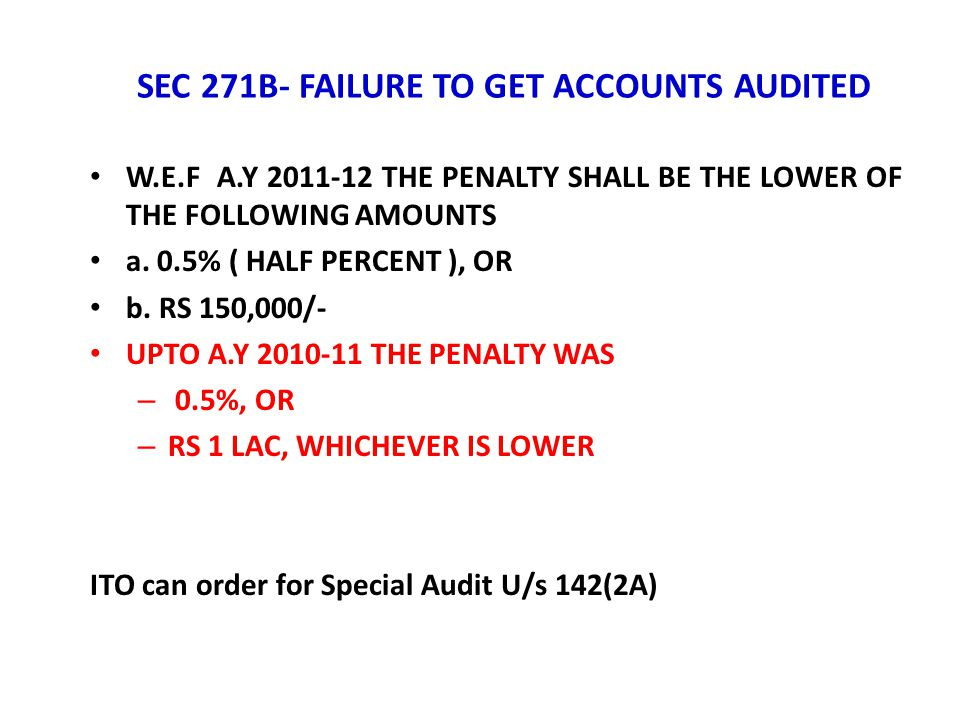 SEC 271B- FAILURE TO GET ACCOUNTS AUDITED W.E.F A.Y 2011-12 THE PENALTY SHALL BE THE LOWER OF THE FOLLOWING AMOUNTS a. 0.5% ( HALF PERCENT ), OR b. RS