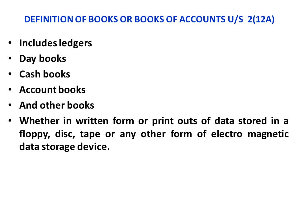 DEFINITION OF BOOKS OR BOOKS OF ACCOUNTS U/S 2(12A) Includes ledgers Day books Cash books Account books And other books Whether in written form or pri