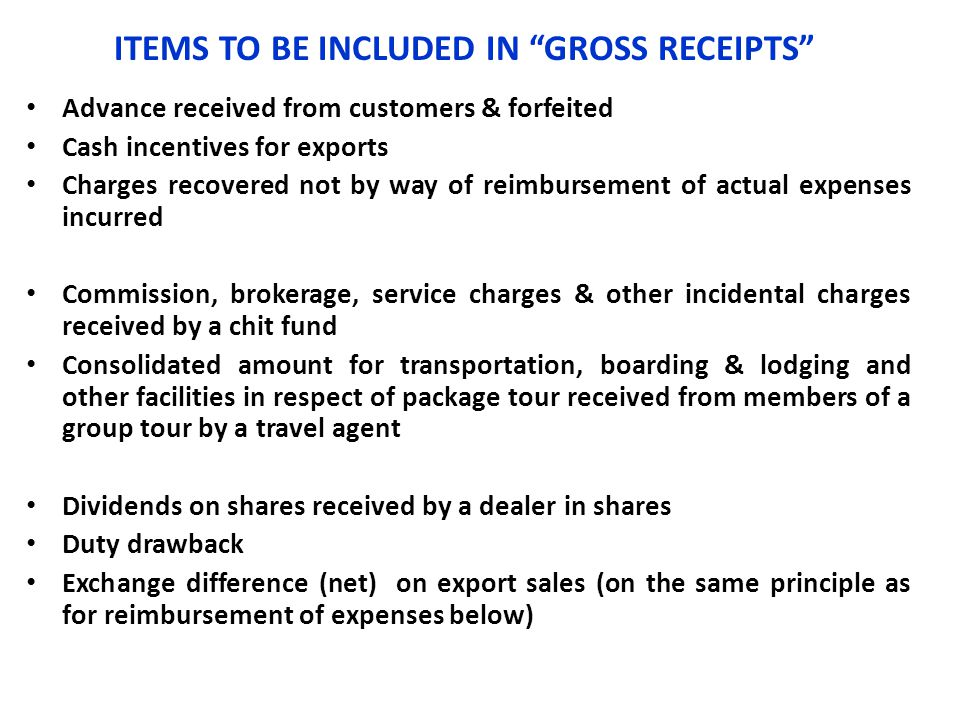 """ITEMS TO BE INCLUDED IN """"GROSS RECEIPTS"""" Advance received from customers & forfeited Cash incentives for exports Charges recovered not by way of reimb"""