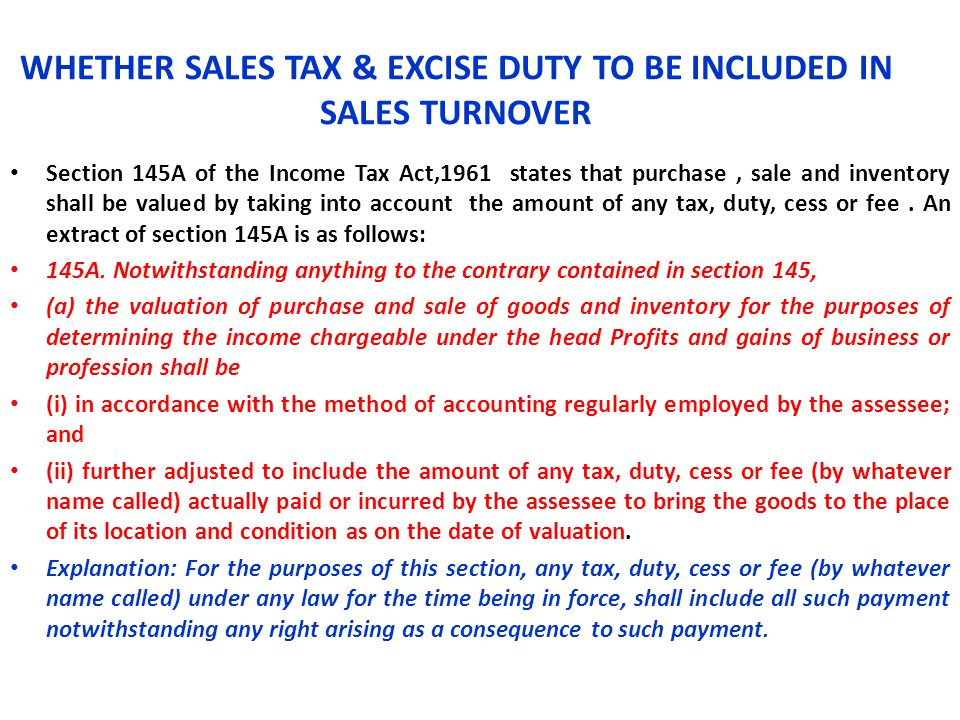 WHETHER SALES TAX & EXCISE DUTY TO BE INCLUDED IN SALES TURNOVER Section 145A of the Income Tax Act,1961 states that purchase, sale and inventory shal