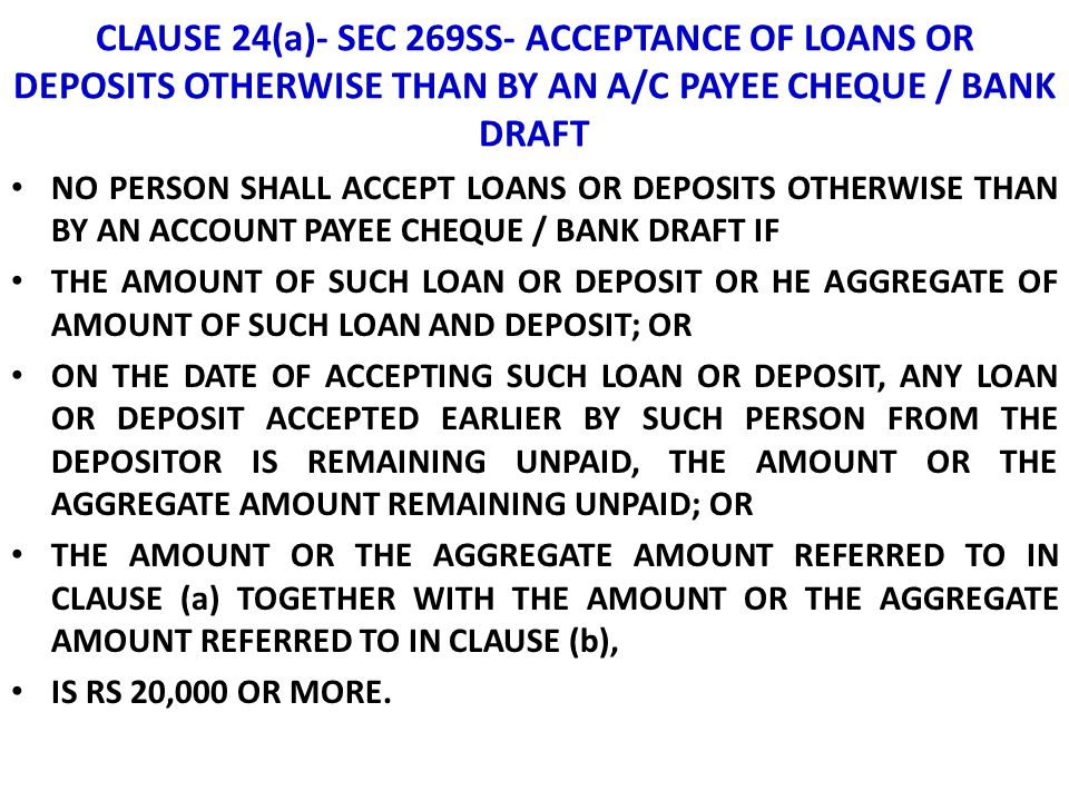 CLAUSE 24(a)- SEC 269SS- ACCEPTANCE OF LOANS OR DEPOSITS OTHERWISE THAN BY AN A/C PAYEE CHEQUE / BANK DRAFT NO PERSON SHALL ACCEPT LOANS OR DEPOSITS O
