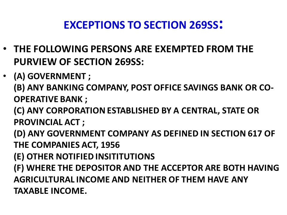EXCEPTIONS TO SECTION 269SS : THE FOLLOWING PERSONS ARE EXEMPTED FROM THE PURVIEW OF SECTION 269SS: (A) GOVERNMENT ; (B) ANY BANKING COMPANY, POST OFF