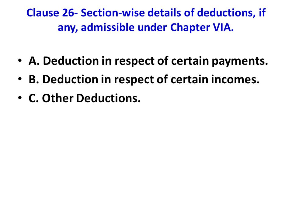 Clause 26- Section-wise details of deductions, if any, admissible under Chapter VIA. A. Deduction in respect of certain payments. B. Deduction in resp