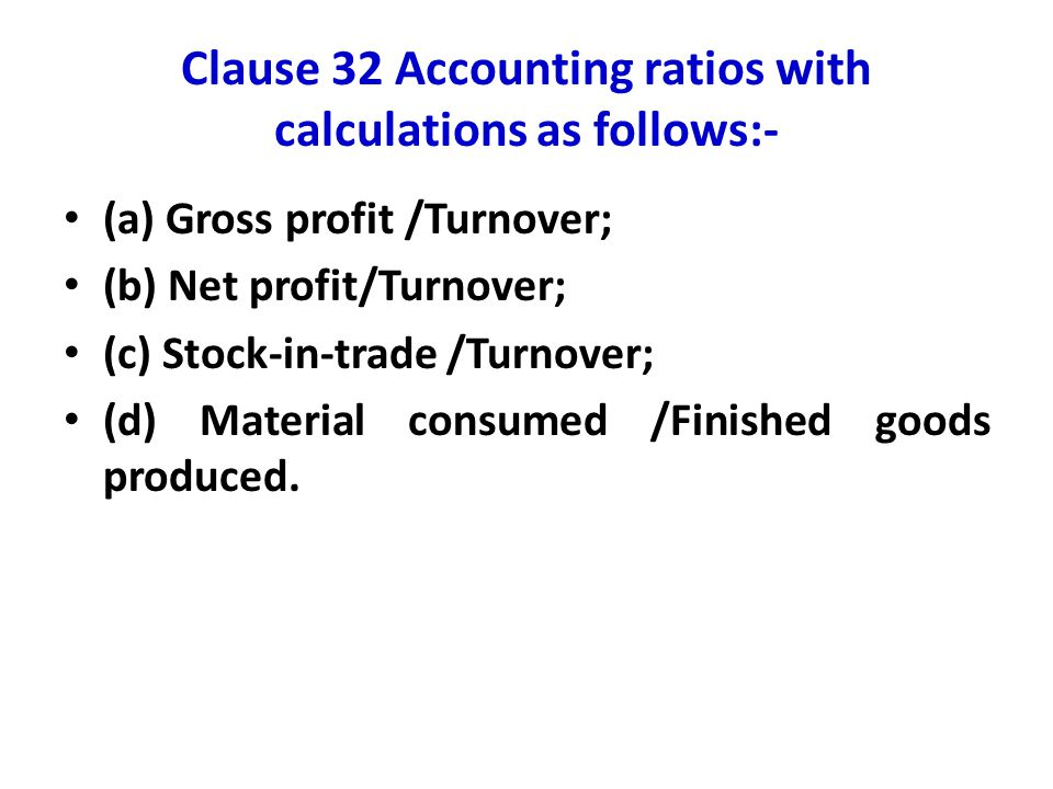 Clause 32 Accounting ratios with calculations as follows:- (a) Gross profit /Turnover; (b) Net profit/Turnover; (c) Stock-in-trade /Turnover; (d) Mate
