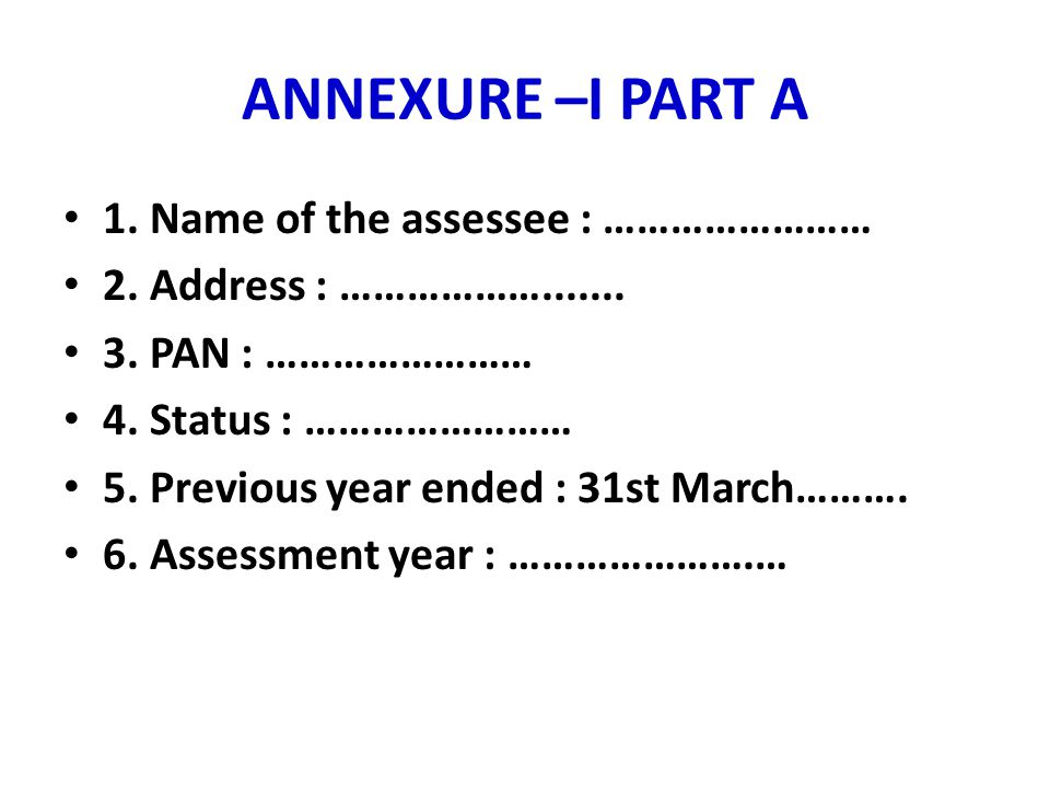 ANNEXURE –I PART A 1. Name of the assessee : …………………… 2. Address : ………………....... 3. PAN : …………………… 4. Status : …………………… 5. Previous year ended : 31st