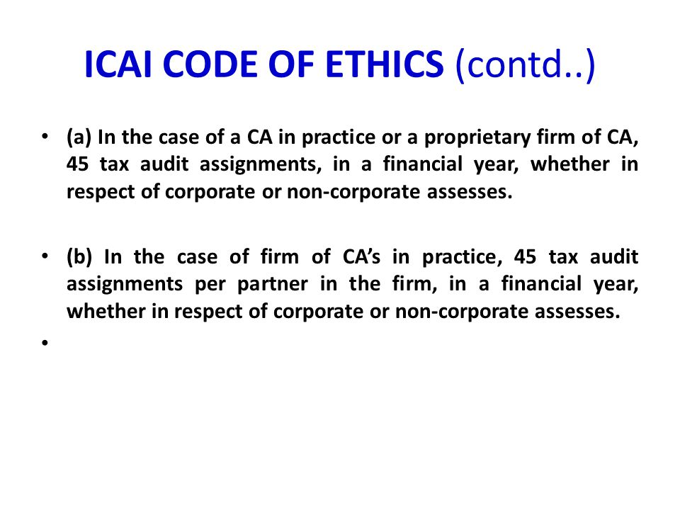 ICAI CODE OF ETHICS (contd..) (a) In the case of a CA in practice or a proprietary firm of CA, 45 tax audit assignments, in a financial year, whether