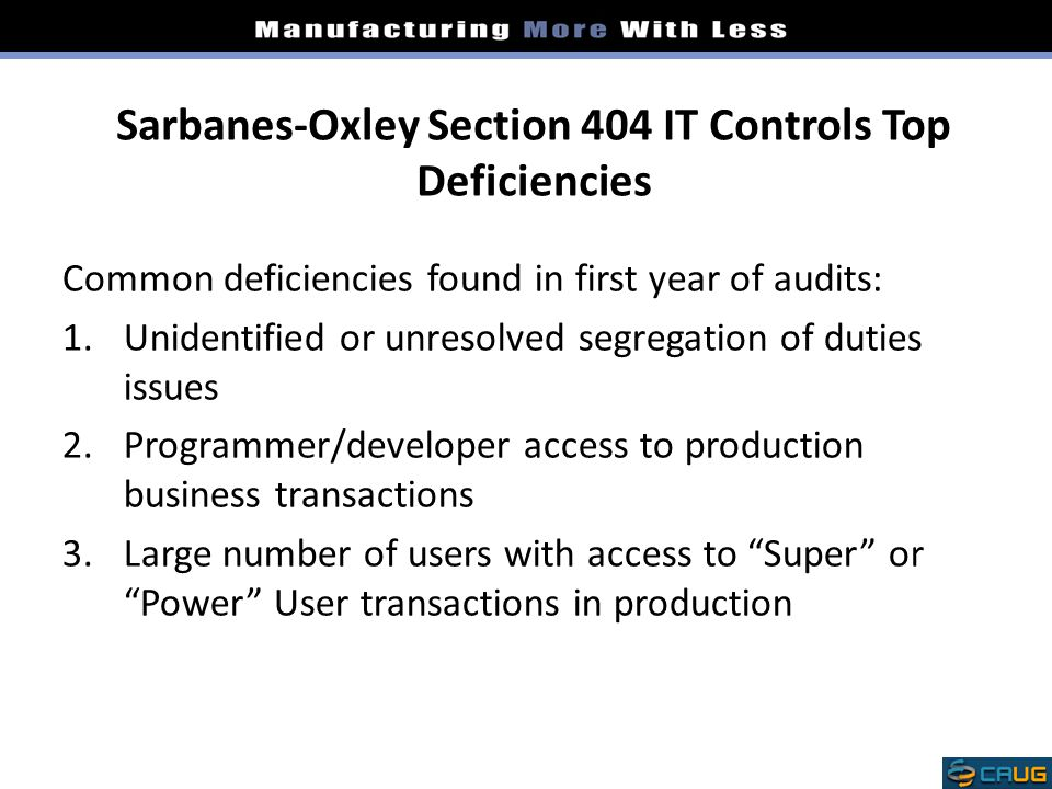 Sarbanes-Oxley Section 404 IT Controls Top Deficiencies Common deficiencies found in first year of audits: 1.Unidentified or unresolved segregation of duties issues 2.Programmer/developer access to production business transactions 3.Large number of users with access to Super or Power User transactions in production