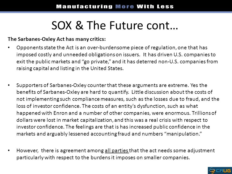 SOX & The Future cont… The Sarbanes-Oxley Act has many critics: Opponents state the Act is an over-burdensome piece of regulation, one that has imposed costly and unneeded obligations on issuers.