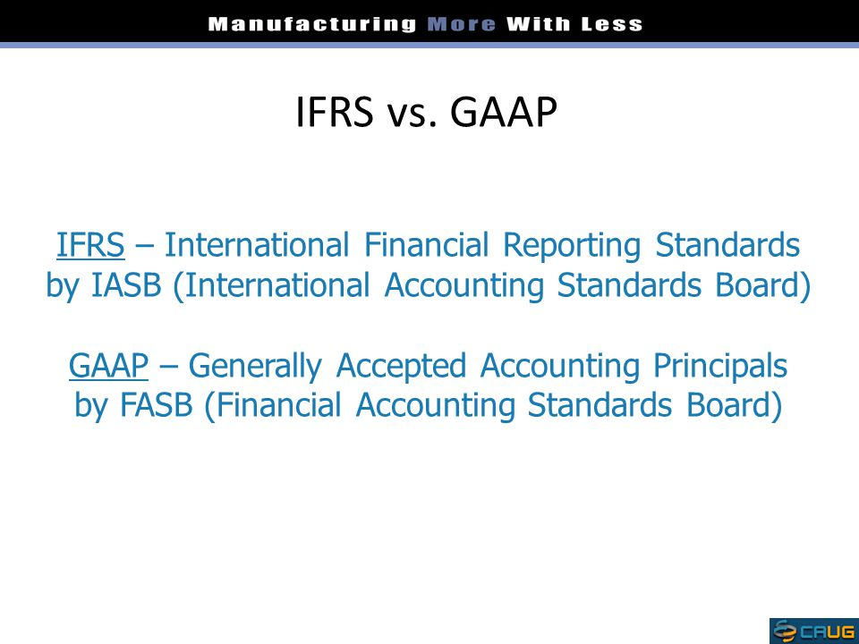 IFRS vs. GAAP IFRS – International Financial Reporting Standards by IASB (International Accounting Standards Board) GAAP – Generally Accepted Accounti