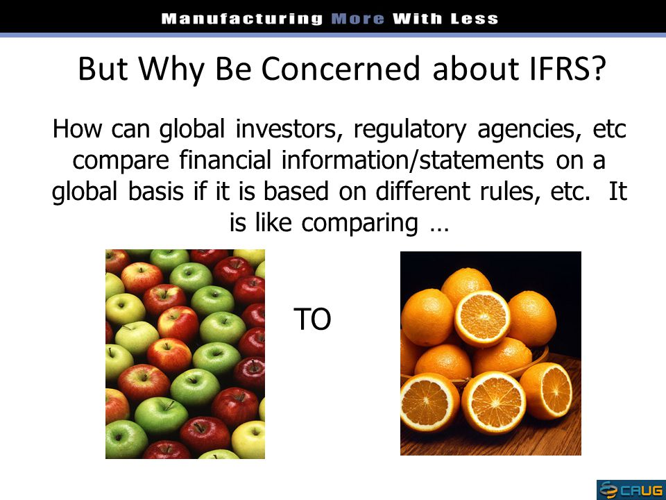 But Why Be Concerned about IFRS? How can global investors, regulatory agencies, etc compare financial information/statements on a global basis if it i