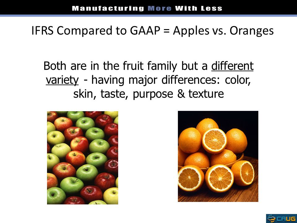 IFRS Compared to GAAP = Apples vs. Oranges Both are in the fruit family but a different variety - having major differences: color, skin, taste, purpos