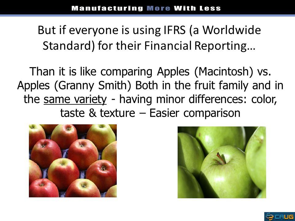 But if everyone is using IFRS (a Worldwide Standard) for their Financial Reporting… Than it is like comparing Apples (Macintosh) vs. Apples (Granny Sm