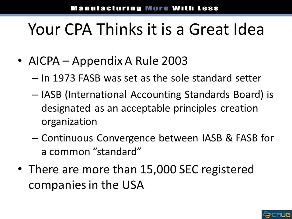 Your CPA Thinks it is a Great Idea AICPA – Appendix A Rule 2003 – In 1973 FASB was set as the sole standard setter – IASB (International Accounting Standards Board) is designated as an acceptable principles creation organization – Continuous Convergence between IASB & FASB for a common standard There are more than 15,000 SEC registered companies in the USA