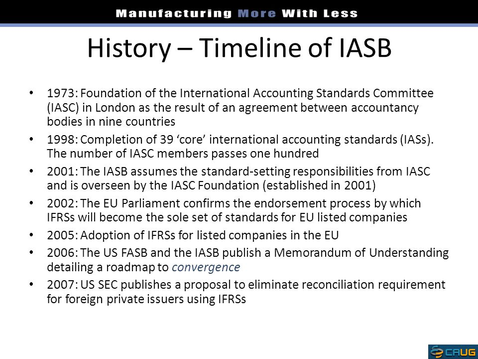 History – Timeline of IASB 1973: Foundation of the International Accounting Standards Committee (IASC) in London as the result of an agreement between accountancy bodies in nine countries 1998: Completion of 39 'core' international accounting standards (IASs).