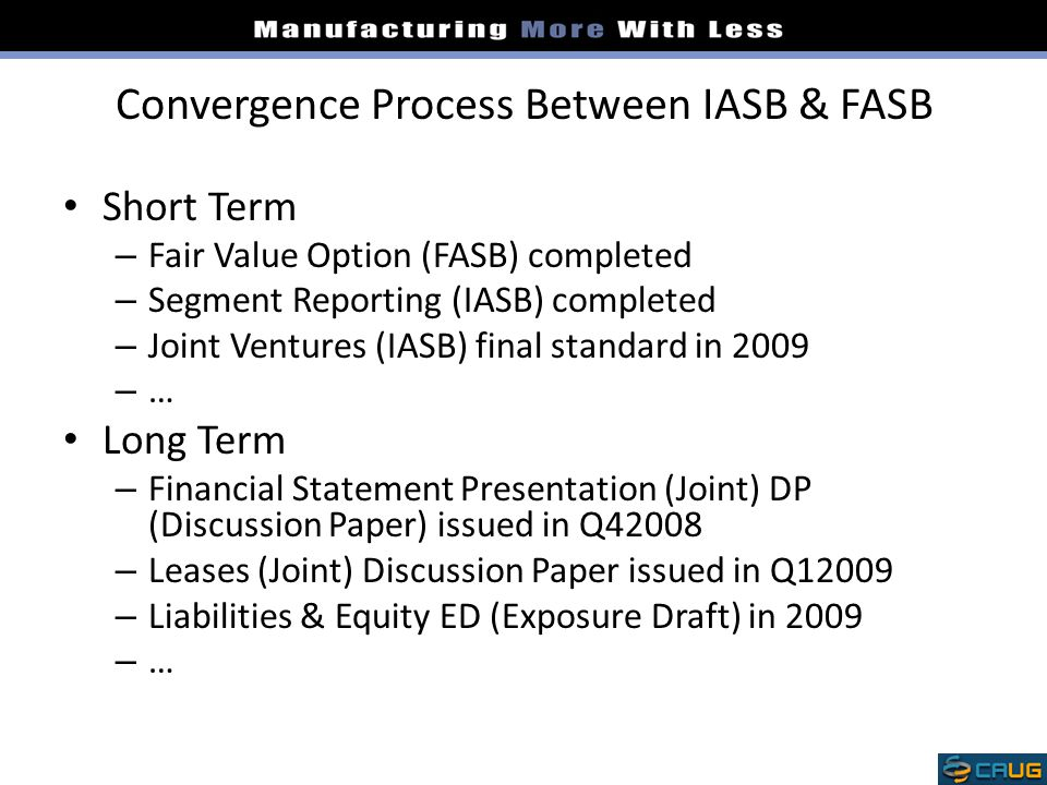 Convergence Process Between IASB & FASB Short Term – Fair Value Option (FASB) completed – Segment Reporting (IASB) completed – Joint Ventures (IASB) final standard in 2009 – … Long Term – Financial Statement Presentation (Joint) DP (Discussion Paper) issued in Q42008 – Leases (Joint) Discussion Paper issued in Q12009 – Liabilities & Equity ED (Exposure Draft) in 2009 – …