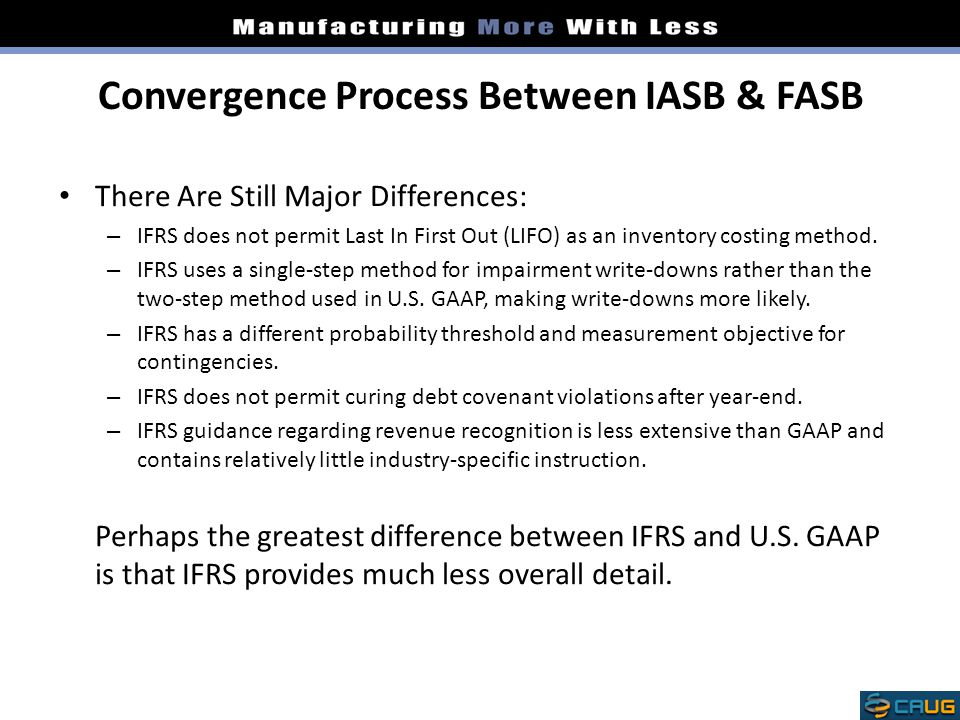 Convergence Process Between IASB & FASB There Are Still Major Differences: – IFRS does not permit Last In First Out (LIFO) as an inventory costing met