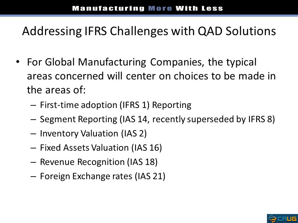 Addressing IFRS Challenges with QAD Solutions For Global Manufacturing Companies, the typical areas concerned will center on choices to be made in the
