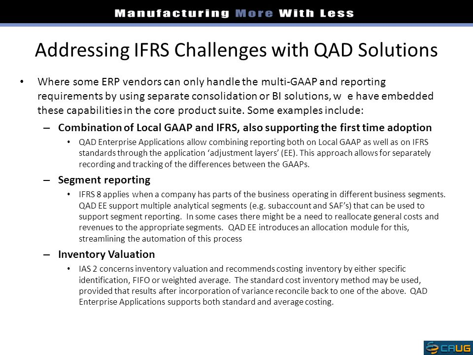 Addressing IFRS Challenges with QAD Solutions Where some ERP vendors can only handle the multi-GAAP and reporting requirements by using separate consolidation or BI solutions, w e have embedded these capabilities in the core product suite.
