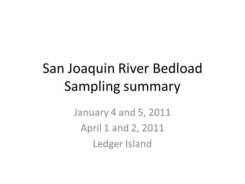 San Joaquin River Bedload Sampling summary January 4 and 5, 2011 April 1 and 2, 2011 Ledger Island