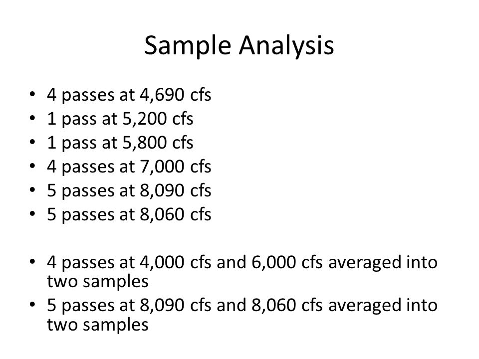 Sample Analysis 4 passes at 4,690 cfs 1 pass at 5,200 cfs 1 pass at 5,800 cfs 4 passes at 7,000 cfs 5 passes at 8,090 cfs 5 passes at 8,060 cfs 4 passes at 4,000 cfs and 6,000 cfs averaged into two samples 5 passes at 8,090 cfs and 8,060 cfs averaged into two samples