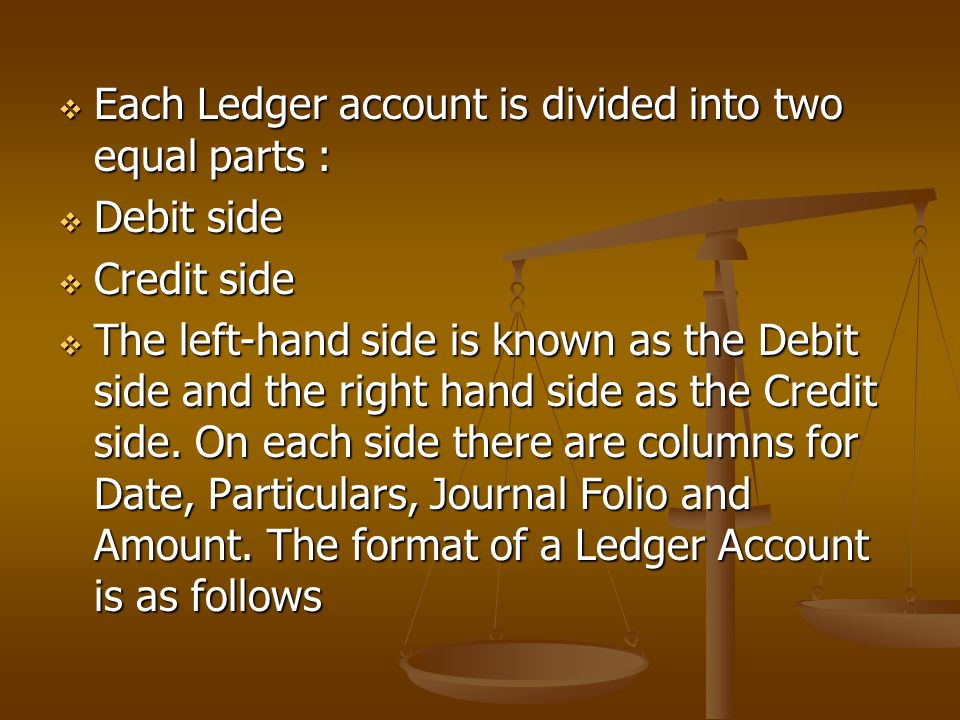  Each Ledger account is divided into two equal parts :  Debit side  Credit side  The left-hand side is known as the Debit side and the right hand side as the Credit side.