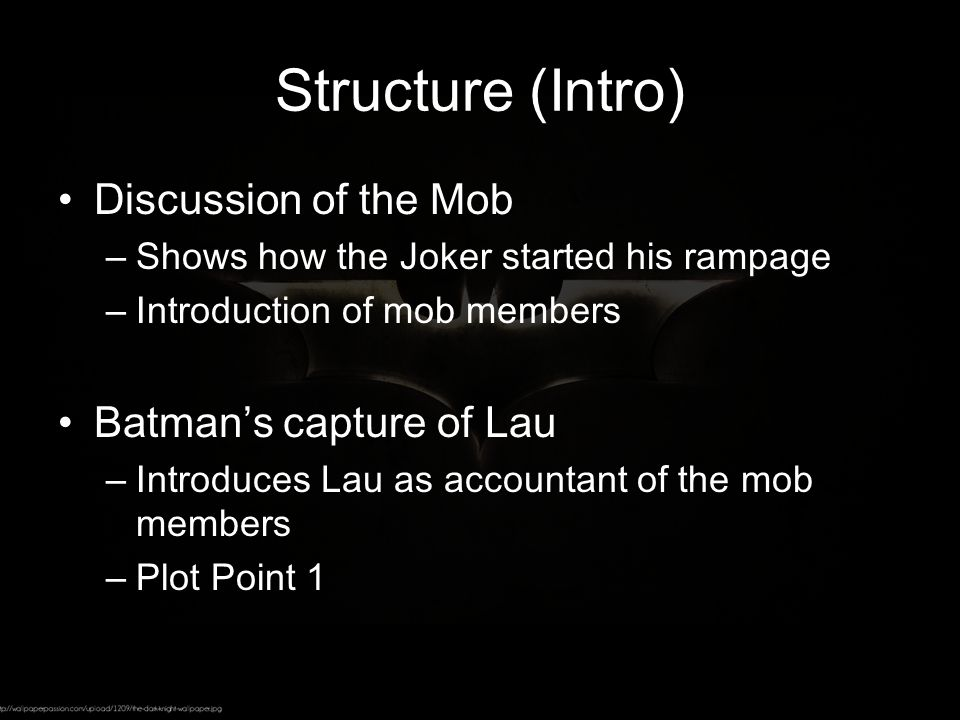 Structure (Intro) Discussion of the Mob –Shows how the Joker started his rampage –Introduction of mob members Batman's capture of Lau –Introduces Lau as accountant of the mob members –Plot Point 1