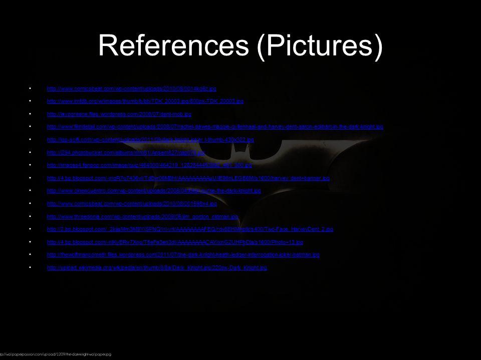 References (Pictures) http://www.comicsbeat.com/wp-content/uploads/2010/08/0014kg6z.jpg http://www.imfdb.org/w/images/thumb/b/bb/TDK_20003.jpg/600px-TDK_20003.jpg http://jaypgreene.files.wordpress.com/2008/07/dent-mob.jpg http://www.filmdetail.com/wp-content/uploads/2008/07/rachel-dawes-maggie-gyllenhaal-and-harvey-dent-aaron-eckhart-in-the-dark-knight.jpg http://igp-scifi.com/wp-content/uploads/2011/09/dark-knight-joker_l-thumb-430x322.jpg http://i294.photobucket.com/albums/mm81/Ansem827/cap078.jpg http://images4.fanpop.com/image/quiz/464000/464219_1282844453992_461_300.jpg http://4.bp.blogspot.com/-mqR7o7436vI/TdBvr06M8hI/AAAAAAAAAuU/iE96nLEGB6M/s1600/harvey_dent+banner.jpg http://www.cinencuentro.com/wp-content/uploads/2008/04/joker-nurse-the-dark-knight.jpg http://www.comicsbeat.com/wp-content/uploads/2010/08/001598x4.jpg http://www.threedonia.com/wp-content/uploads/2009/05/jim_gordon_oldman.jpg http://2.bp.blogspot.com/_2kjisMm3M9Y/SPNQ1rI-yrI/AAAAAAAAFBQ/rdv8BHMnptk/s400/Two-Face_HarveyDent_2.jpg http://4.bp.blogspot.com/-nlKyBRv7Xno/T5eFa3en3dI/AAAAAAAACAY/xnG2UHPbDjs/s1600/Photo+13.jpg http://thewolfmancometh.files.wordpress.com/2011/07/the-dark-knight-heath-ledger-interrogation-joker-batman.jpg http://upload.wikimedia.org/wikipedia/en/thumb/8/8a/Dark_Knight.jpg/220px-Dark_Knight.jpg
