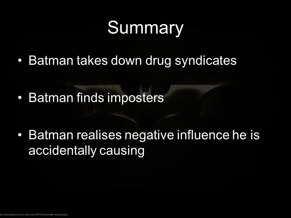 Summary Batman takes down drug syndicates Batman finds imposters Batman realises negative influence he is accidentally causing